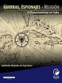 Cover Guerras, espionajes y religión. El protestantismo en Cuba