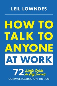 Cover How to Talk to Anyone at Work: 72 Little Tricks for Big Success Communicating on the Job