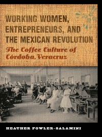 Cover Working Women, Entrepreneurs, and the Mexican Revolution