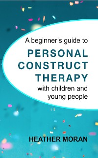 Cover A beginner's guide to Personal Construct Therapy with children and young people