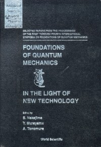 Cover Foundations Of Quantum Mechanics In The Light Of New Technology: Selected Papers From The Proceedings Of The First Through Fourth International Symposia On Foundations Of Quantum Mechanics