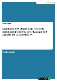 Cover Kunigunde von Luxemburg. Politische Handlungsspielräume einer Königin und Kaiserin im 11. Jahrhundert