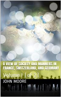 Cover A View of Society and Manners in France, Switzerland, and Germany, Volume I (of 2) / With Anecdotes Relating to Some Eminent Characters
