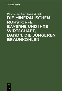 Cover Die mineralischen Rohstoffe Bayerns und ihre Wirtschaft, Band 1. Die jüngeren Braunkohlen