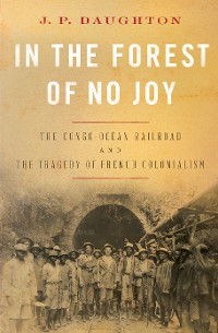 Cover In the Forest of No Joy: The Congo-Océan Railroad and the Tragedy of French Colonialism