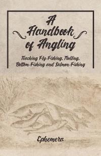 Cover A Handbook of Angling - Teaching Fly-Fishing, Trolling, Bottom-Fishing and Salmon-Fishing