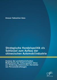 Cover Strategische Handelspolitik als Schlüssel zum Aufbau der chinesischen Automobilindustrie: Analyse der protektionistischen Maßnahmen der Volksrepublik China zur Förderung chinesischer Hersteller von Personenkraftwagen