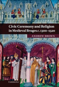 Cover Civic Ceremony and Religion in Medieval Bruges c.1300-1520