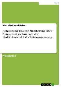 Cover Fitnesstrainer B-Lizenz. Ausarbeitung eines Fitnesstrainingsplans nach dem Fünf-Stufen-Modell der Trainingssteuerung