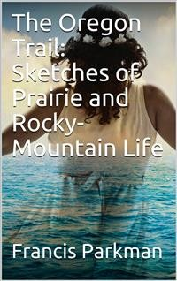 Cover The Oregon Trail: Sketches of Prairie and Rocky-Mountain Life