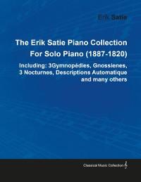 Cover Erik Satie Piano Collection Including: 3 Gymnopedies, Gnossienes, 3 Nocturnes, Descriptions Automatique and Many Others by Erik Satie for Solo Pia