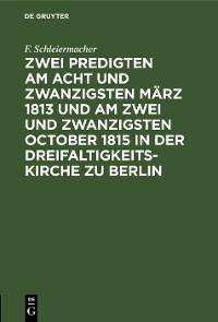 Cover Zwei Predigten am acht und zwanzigsten März 1813 und am zwei und zwanzigsten October 1815 in der Dreifaltigkeitskirche zu Berlin