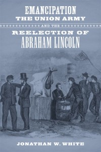 Cover Emancipation, the Union Army, and the Reelection of Abraham Lincoln