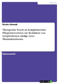 Cover Therapeutic Touch als komplementäre Pflegeintervention zur Reduktion von Lymphödemen infolge eines Mammakarzinoms