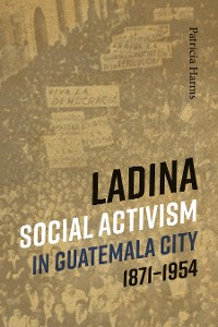 Cover Ladina Social Activism in Guatemala City, 1871-1954