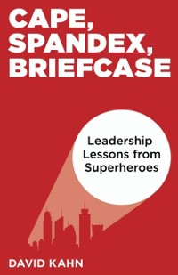 Cover Cape, Spandex, Briefcase: Leadership Lessons from Superheroes