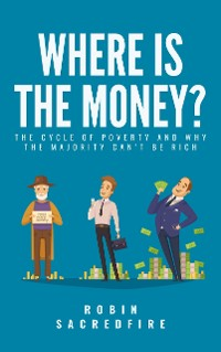 Cover Where's the Money? The Cycle of Poverty and Why the Majority Can't Be Rich