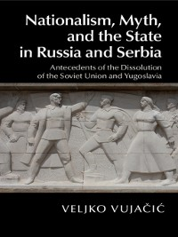 Cover Nationalism, Myth, and the State in Russia and Serbia