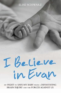Cover I Believe In Evan - My Fight to Save my Baby from a Devastating Brain Injury and the Forces Against Us