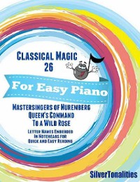 Cover Classical Magic 26 - For Easy Piano Mastersingers of Nuremberg Queen's Command to a Wild Rose  Letter Names Embedded In Noteheads for Quick and Easy Reading
