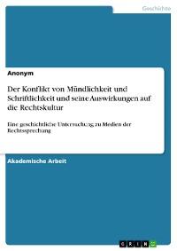 Cover Der Konflikt von Mündlichkeit und Schriftlichkeit und seine Auswirkungen auf die Rechtskultur