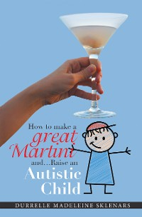 Cover How to Make a Great Martini and Raise an Autistic Child*