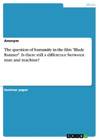 """Cover The question of humanity in the film """"Blade Runner"""". Is there still a difference between man and machine?"""