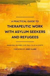 Cover A Practical Guide to Therapeutic Work with Asylum Seekers and Refugees