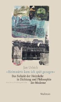 """Cover """"Heimwärts kam ich spät gezogen"""". Das Subjekt der Heimkehr in Dichtung und Philosophie der Moderne"""