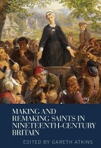 Cover Making and remaking saints in nineteenth-century Britain