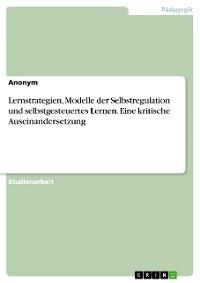 Cover Lernstrategien, Modelle der Selbstregulation und selbstgesteuertes Lernen. Eine kritische Auseinandersetzung