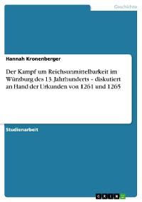 Cover Der Kampf um Reichsunmittelbarkeit im Würzburg des 13. Jahrhunderts – diskutiert an Hand der Urkunden von 1261 und 1265