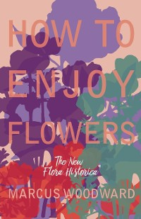 """Cover How to Enjoy Flowers - The New """"Flora Historica"""""""