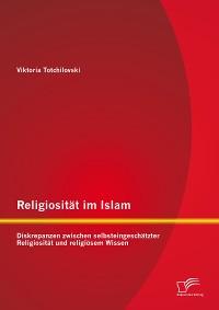 Cover Religiosität im Islam: Diskrepanzen zwischen selbsteingeschätzter Religiosität und religiösem Wissen