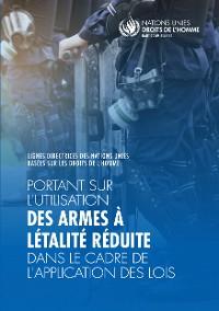 Cover Lignes directrices des Nations Unies sur les droits de l'homme portant sur l'utilisation des armes à létalité réduite dans le cadre l'application des lois
