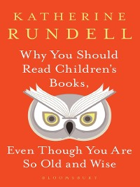 Cover Why You Should Read Children's Books, Even Though You Are So Old and Wise