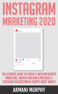 Cover Instagram Marketing 2020: The Ultimate Guide to Crush It With Influencer Marketing, Growth Hacking Strategies & Customer Acquisition in Today's Noisy World