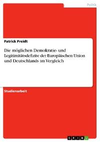 Cover Die möglichen Demokratie- und Legitimitätsdefizite der Europäischen Union und Deutschlands im Vergleich