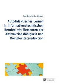 Cover Autodidaktisches Lernen in informationstechnischen Berufen mit Elementen der Abstraktionsfaehigkeit und Komplexitaetsreduktion