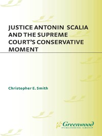 Cover Justice Antonin Scalia and the Supreme Court's Conservative Moment