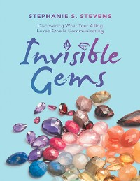 Cover Invisible Gems: Discovering What Your Ailing Loved One Is Communicating