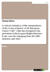 """Cover A critical evaluation of the jurisprudence of the Court of Justice of the European Union (""""CJEU"""") that has interpreted the provisions of the Acquired Rights Directive. Is the case law emerging from the CJEU deficient, and why?"""