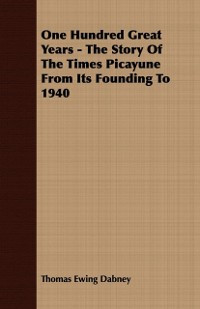 Cover One Hundred Great Years - The Story Of The Times Picayune From Its Founding To 1940