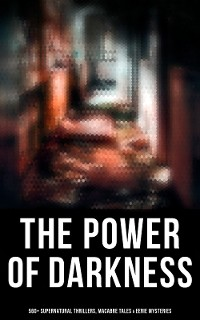 Cover The Power of Darkness: 560+ Supernatural Thrillers, Macabre Tales & Eerie Mysteries