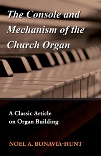 Cover The Console and Mechanism of the Church Organ - A Classic Article on Organ Building
