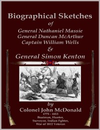 Cover Biographical Sketches - Of General Nathaniel Massie, General Duncan McArthur, Captain William Wells and General Simon Kenton