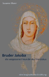 Cover Bruder Jakoba, die vergessene Freundin des Franziskus