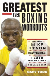 Cover Greatest Ever Boxing Workouts - including Mike Tyson, Manny Pacquiao, Floyd Mayweather, Roberto Duran