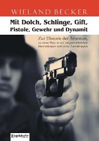 Cover Mit Dolch, Schlinge, Gift, Pistole, Gewehr und Dynamit. Zur Historie der Attentate, zu deren Platz in den zeitgeschichtlichen Entwicklungen und deren Auswirkungen