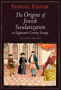 Cover The Origins of Jewish Secularization in Eighteenth-Century Europe
